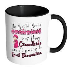 Funny Grandmother Mug The World Needs Grandmas White 11oz Accent Coffee Mugs