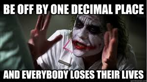 Be off by one decimal place And everybody loses their lives ... via Relatably.com