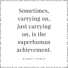 Albert Camus Quote Sometimes Carrying On Just Carrying On
