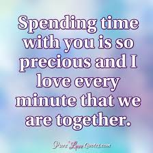 Quotes About Time And Love Unique Spending Time With You Is So Precious And I Love Every Minute That