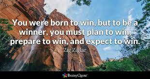 Zig Ziglar - You were born to win, but to be a winner...