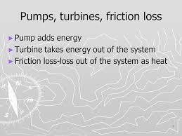 5 pumps turbines friction loss pump adds energy turbine takes energy out of the system friction loss loss out of the system as heat 5