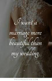 Beautiful Marriage Quotes Best of I Want A Marriage More Beautiful Than My Wedding Picture Quote 24