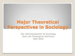 major theoretical perspectives in sociology major theoreticalperspectives in sociology gs 138 introduction to sociology new life theological seminary