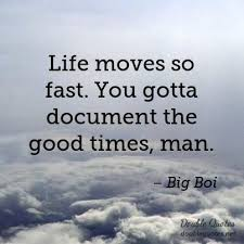 Life Moves On Quotes Adorable Life Moves So Fast You Gotta Document The Good Times Man Big