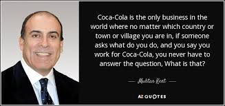 Coca Cola Quotes Muhtar Kent quote CocaCola is the only business in the world where 30