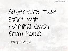 Quotes About Moving Away Best Adventure Must Start With Running Away From Home William Bolitho