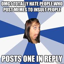 OMG I TOTALLY HATE PEOPLE WHO POST MEMES TO INSULT PEOPLE POSTS ... via Relatably.com
