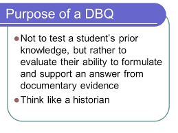 the dbq what you need to know about writing a document based essay  2 purpose of a dbq not to test a student s prior knowledge but rather to evaluate their ability to formulate and support an answer from documentary