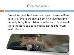 theme of the boy in the striped pajamas by john boyne ppt  courageous  we picked out the theme courageous because bruno is very brave to sneak food