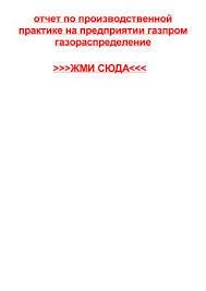 otchet po proizvodstvennoy praktike na predpriyatii gazprom  отчет по производственной практике на предприятии газпром газораспределение >>>ЖМИ СЮДА<<< отчет по производственной практике на предприятии газпром