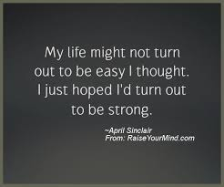My Life Might Not Turn Out To Be Easy I Thought I Just Hoped I'd Beauteous My Life Is Not Easy Quotes