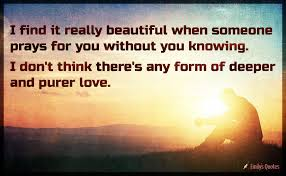 Really Beautiful Quotes Best Of I Find It Really Beautiful When Someone Prays For You Without You