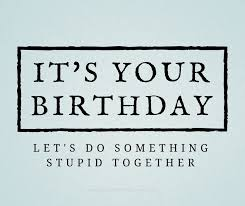it s your birthday let s do something stupid together