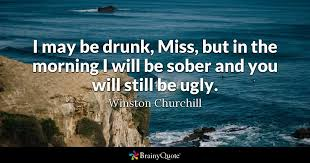 Winston Churchill Quotes Funny Stunning I May Be Drunk Miss But In The Morning I Will Be Sober And You