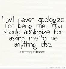 Apologize Quotes Cool I Will Never Apologize For Being Me You Should Apologize For Asking