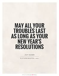 New Year Resolution Quotes Inspiration May All Your Troubles Last As Long As Your New Year's Resolutions
