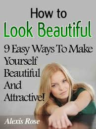 how to look beautiful 9 easy ways to make yourself beautiful and attractive by