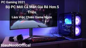 PC Gaming 2021   Bộ PC Mới Cả Màn Giá Rẻ Hơn 5 Triệu Làm Việc Chiến Game  Ngon