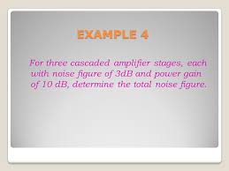 43 example 4 for three cascaded amplifier stages each with noise figure of 3db and power gain of 10 db determine the total noise figure