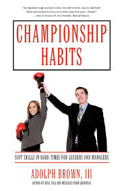 championship habits soft skills in hard times for leaders and championship habits soft skills in hard times for leaders and managers adolph brown iii 9781440143601 amazon com books