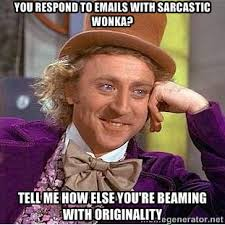 YOu respond to emails with sarcastic wonka? Tell me how else you ... via Relatably.com