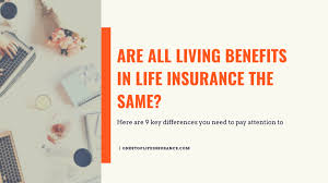 Simply put, the living benefits of life insurance is the option for the insured to use his or her life insurance policy while still alive. Are All Living Benefits In Life Insurance The Same Updated 2020