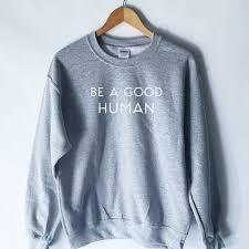 Be A Good Human Sweatshirt Be A Nice Human Shirt Good Wtf