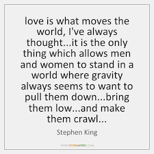 Stephen King Quotes On Love Impressive Love Is What Moves The World I've Always Thoughtit Is The