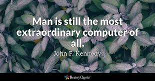John F Kennedy Quotes Impressive Man Is Still The Most Extraordinary Computer Of All John F