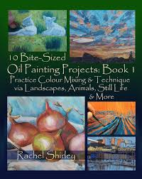 10 bite sized oil painting projects book 1 practice colour mixing and technique via landscapes animals still life and more ebook by rachel shirley
