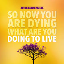 So Now You Are Dying What Are You Doing To Live