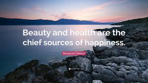 "Beauty And Health Quotes Best Of Benjamin Disraeli Quote ""Beauty And Health Are The Chief Sources Of"