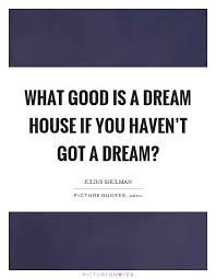 Dream House Quotes Best of What Good Is A Dream House If You Haven't Got A Dream Picture Quotes