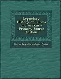 Legendary History of Burma and Arakan: Smith-Forbes, Charles James ...