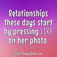 Relationships These Days Start By Pressing Like On Her Photo