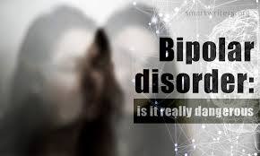 "bipolar disorder essay is it really dangerous i suppose almost everybody has heard the term ""bipolar disorder"" at least once in his her life but do you really know much about this mental illness"