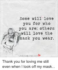 Thank You For Loving Me Quotes Inspiration Some Will Love You For Who You Are Others Will Love The Mask You