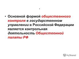 Презентация на тему ЛЕКЦИЯ Тема Законность в государственном  Основной формой общественного контроля в государственном управлении в Российской Федерации является контрольная деятельность