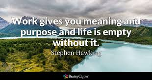 Purpose Of Life Quotes Awesome Work Gives You Meaning And Purpose And Life Is Empty Without It