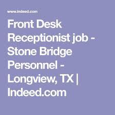 front desk receptionist job stone bridge personnel longview tx indeed com