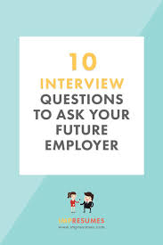 best ideas about interview questions to ask job 10 interview questions to ask every future employer