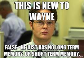 This is new to Wayne FALSE - he just has no long term memory. Or ... via Relatably.com