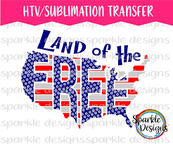 Heat Transfer Designs Land Of The Free Shirt Transfer Htv Sublimation 4th Of