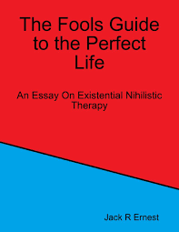 the fools guide to the perfect life an essay on existential the fools guide to the perfect life an essay on existential nihilistic therapy ebook by jack r ernest 9781329635791 rakuten kobo