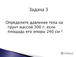 Презентация на тему Подготовка к контрольной работе по теме  4 Определите давление тела на грунт массой 300 г если площадь его опоры 240 см 2