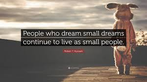"Small Quotes About Dreams Best Of Robert T Kiyosaki Quote ""People Who Dream Small Dreams Continue To"