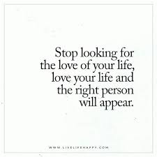 Love Of Your Life Quotes Enchanting Stop Looking For The Love Of Your Life Live Life Happy