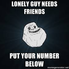 Lonely guy needs friends Put your number below - Forever Alone ... via Relatably.com