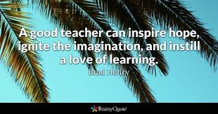 a good teacher can inspire hope ignite the imagination and instill a love of